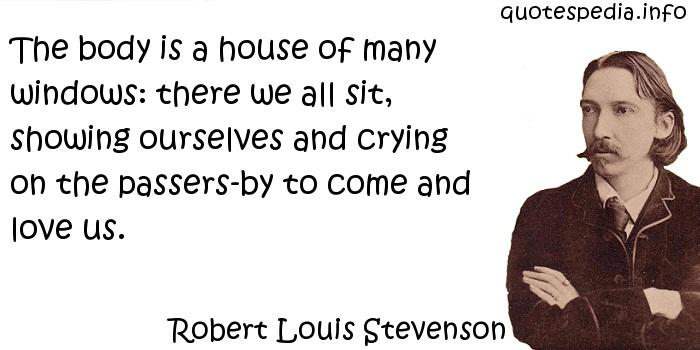 Robert Louis Stevenson - The body is a house of many windows: there we all sit, showing ourselves and crying on the passers-by to come and love us.