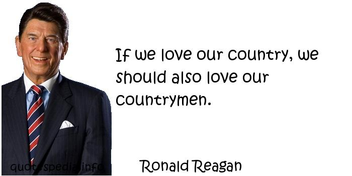 Ronald Reagan - If we love our country, we should also love our countrymen.
