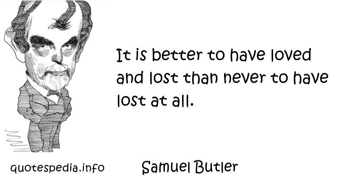 Samuel Butler - It is better to have loved and lost than never to have lost at all.