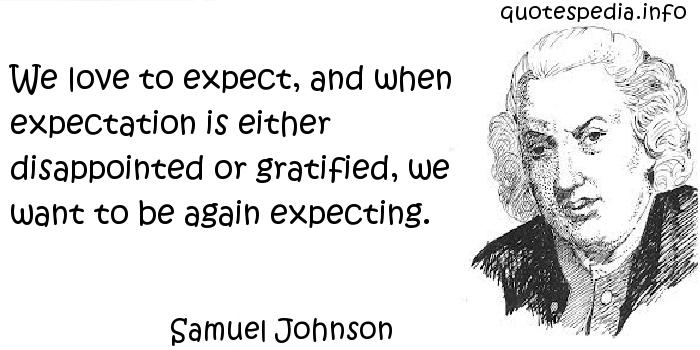 Samuel Johnson - We love to expect, and when expectation is either disappointed or gratified, we want to be again expecting.