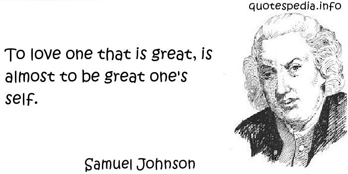 Samuel Johnson - To love one that is great, is almost to be great one's self.