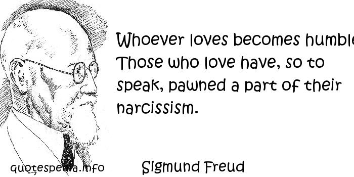 Sigmund Freud - Whoever loves becomes humble. Those who love have, so to speak, pawned a part of their narcissism.