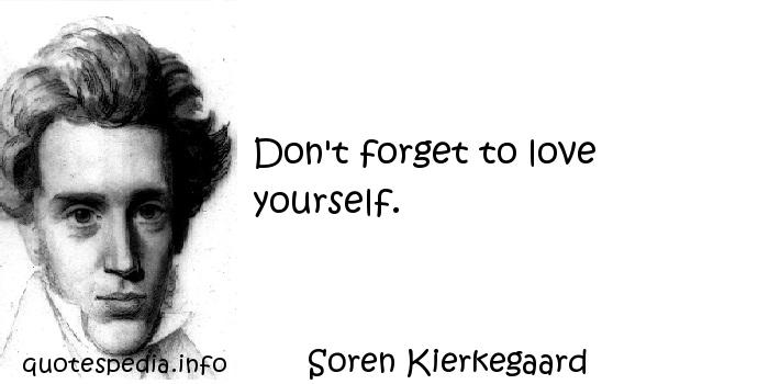 Soren Kierkegaard - Don't forget to love yourself.