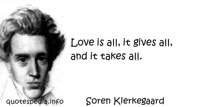 Soren Kierkegaard - Love is all, it gives all, and it takes all.