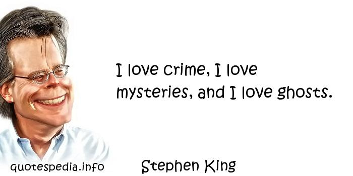 Stephen King - I love crime, I love mysteries, and I love ghosts.