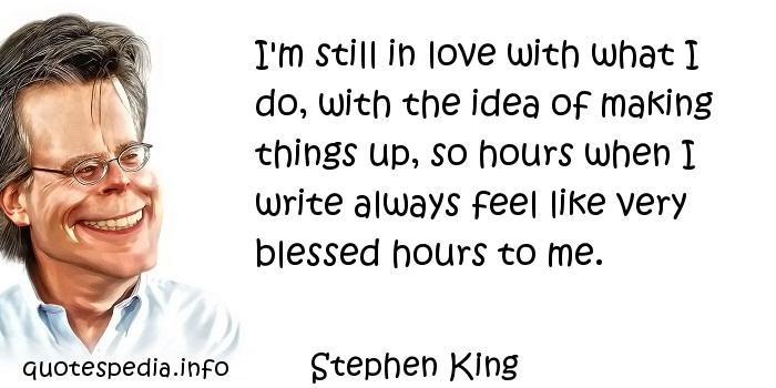 Stephen King - I'm still in love with what I do, with the idea of making things up, so hours when I write always feel like very blessed hours to me.