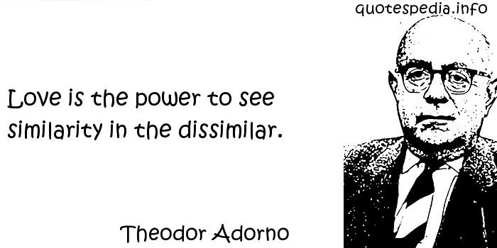 Theodor Adorno - Love is the power to see similarity in the dissimilar.