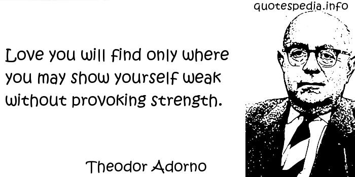 Theodor Adorno - Love you will find only where you may show yourself weak without provoking strength.