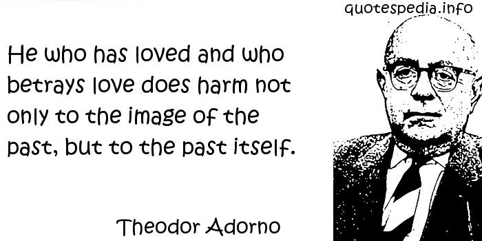 Theodor Adorno - He who has loved and who betrays love does harm not only to the image of the past, but to the past itself.