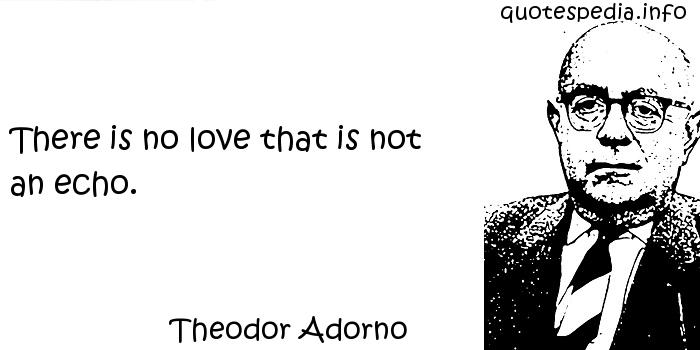 Theodor Adorno - There is no love that is not an echo.
