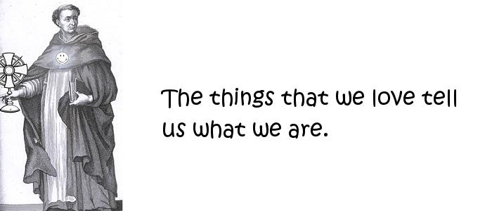 Thomas Aquinas - The things that we love tell us what we are.