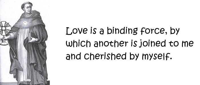 Thomas Aquinas - Love is a binding force, by which another is joined to me and cherished by myself.