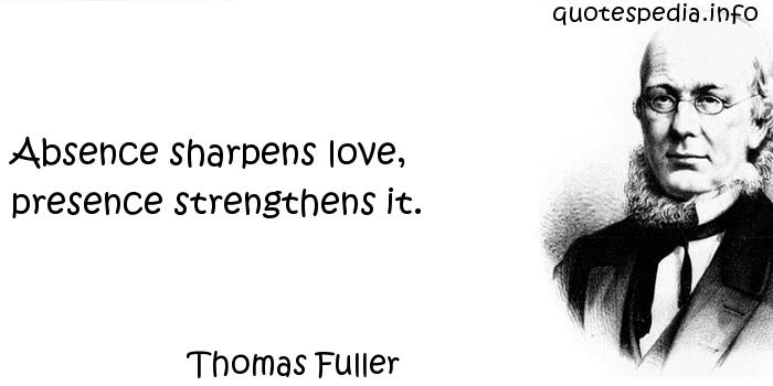 Thomas Fuller - Absence sharpens love, presence strengthens it.