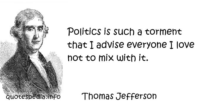 Thomas Jefferson - Politics is such a torment that I advise everyone I love not to mix with it.