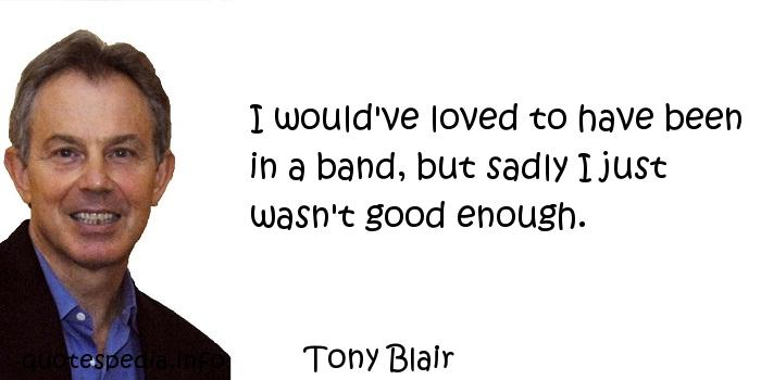 Tony Blair - I would've loved to have been in a band, but sadly I just wasn't good enough.