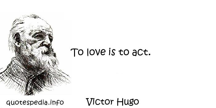 Victor Hugo - To love is to act.