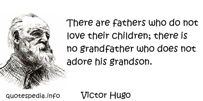 Victor Hugo - There are fathers who do not love their children; there is no grandfather who does not adore his grandson.