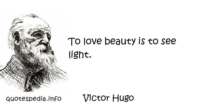 Victor Hugo - To love beauty is to see light.