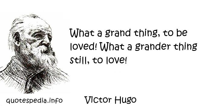 Victor Hugo - What a grand thing, to be loved! What a grander thing still, to love!