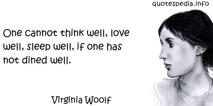 Virginia Woolf - One cannot think well, love well, sleep well, if one has not dined well.