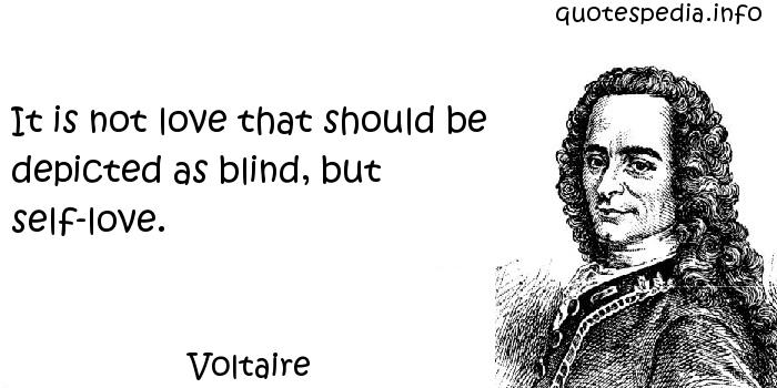 Voltaire - It is not love that should be depicted as blind, but self-love.
