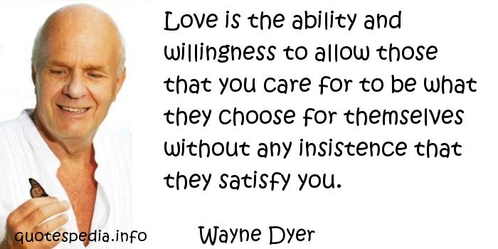 Wayne Dyer - Love is the ability and willingness to allow those that you care for to be what they choose for themselves without any insistence that they satisfy you.