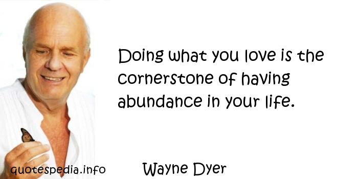 Wayne Dyer - Doing what you love is the cornerstone of having abundance in your life.