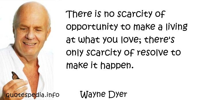 Wayne Dyer - There is no scarcity of opportunity to make a living at what you love; there's only scarcity of resolve to make it happen.