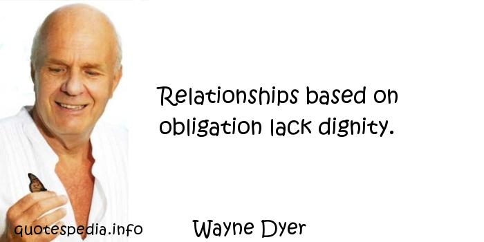 Wayne Dyer - Relationships based on obligation lack dignity.