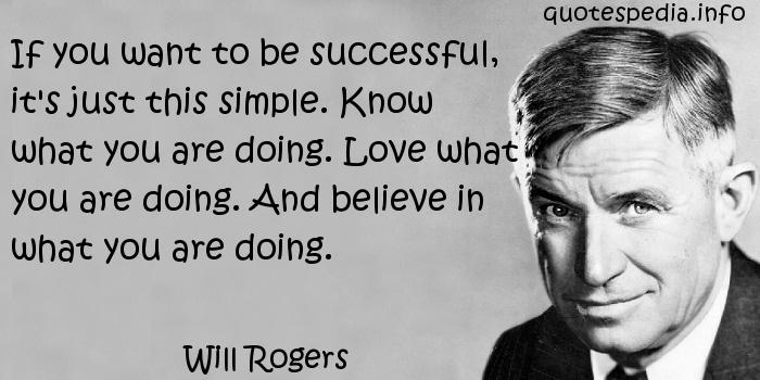 Will Rogers - If you want to be successful, it's just this simple. Know what you are doing. Love what you are doing. And believe in what you are doing.