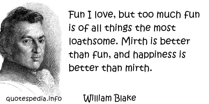 William Blake - Fun I love, but too much fun is of all things the most loathsome. Mirth is better than fun, and happiness is better than mirth.