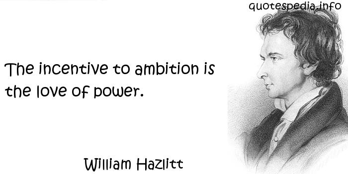 William Hazlitt - The incentive to ambition is the love of power.