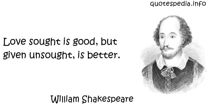 William Shakespeare - Love sought is good, but given unsought, is better.