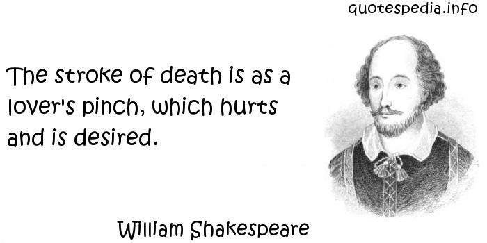 William Shakespeare - The stroke of death is as a lover's pinch, which hurts and is desired.