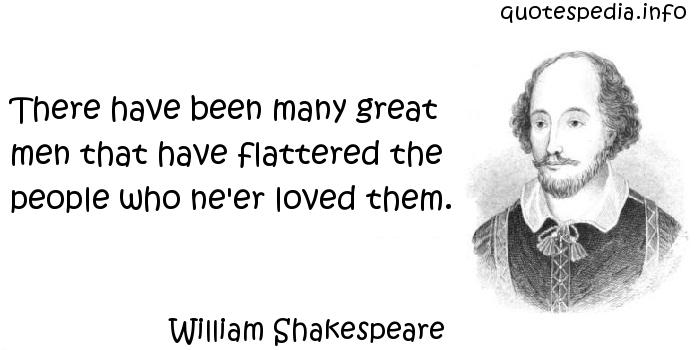 William Shakespeare - There have been many great men that have flattered the people who ne'er loved them.