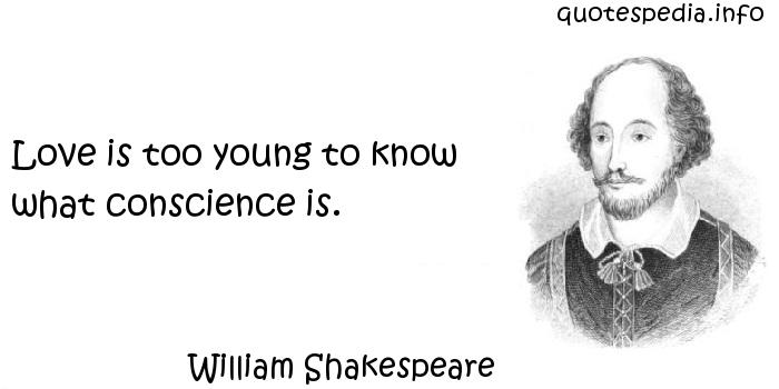 William Shakespeare - Love is too young to know what conscience is.