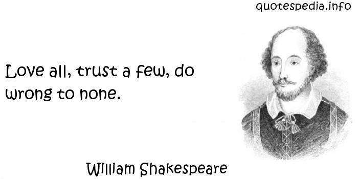 William Shakespeare - Love all, trust a few, do wrong to none.