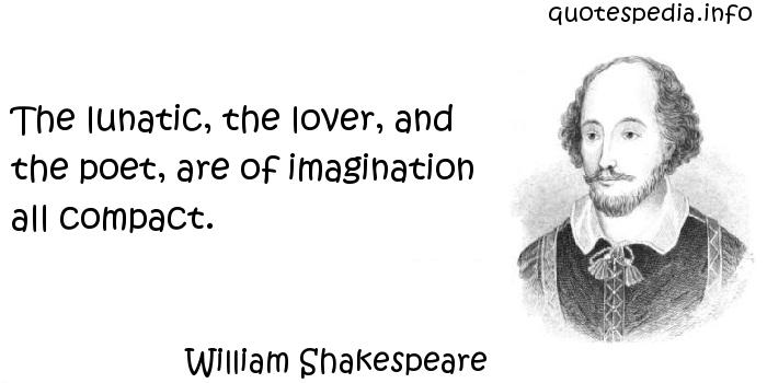 William Shakespeare - The lunatic, the lover, and the poet, are of imagination all compact.