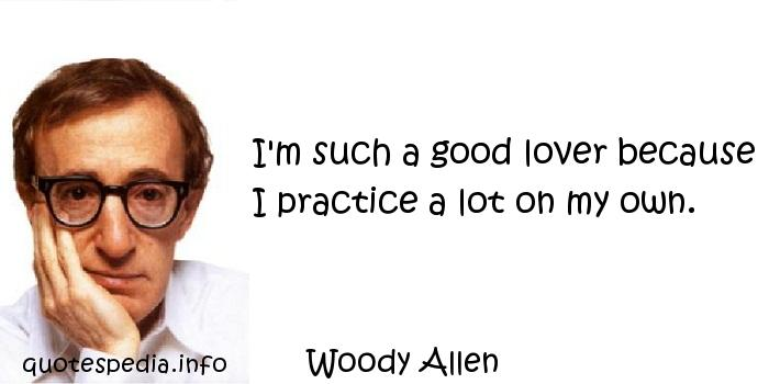 Woody Allen - I'm such a good lover because I practice a lot on my own.