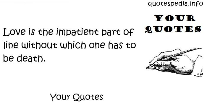 Your Quotes - Love is the impatient part of line without which one has to be death.