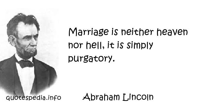 Abraham Lincoln - Marriage is neither heaven nor hell, it is simply purgatory.