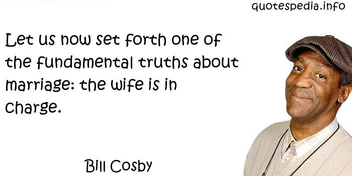 Bill Cosby - Let us now set forth one of the fundamental truths about marriage: the wife is in charge.