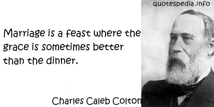 Charles Caleb Colton - Marriage is a feast where the grace is sometimes better than the dinner.