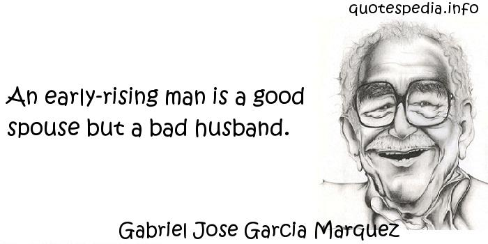 Gabriel Jose Garcia Marquez - An early-rising man is a good spouse but a bad husband.