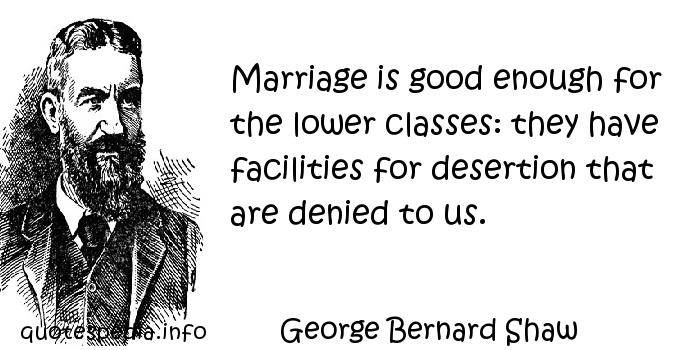George Bernard Shaw - Marriage is good enough for the lower classes: they have facilities for desertion that are denied to us.