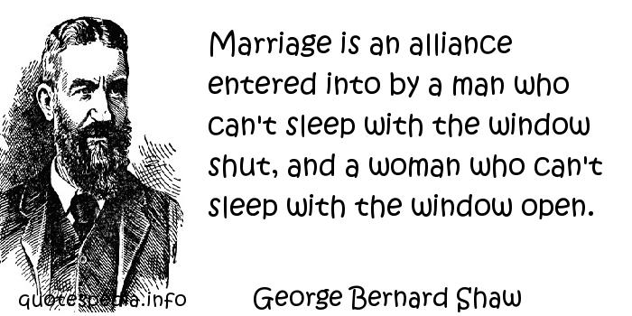 George Bernard Shaw - Marriage is an alliance entered into by a man who can't sleep with the window shut, and a woman who can't sleep with the window open.