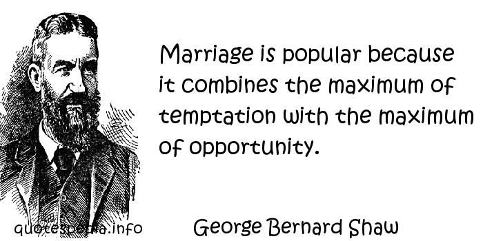 George Bernard Shaw - Marriage is popular because it combines the maximum of temptation with the maximum of opportunity.