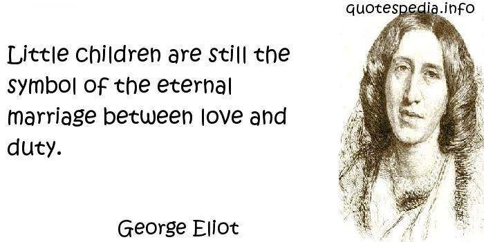 George Eliot - Little children are still the symbol of the eternal marriage between love and duty.