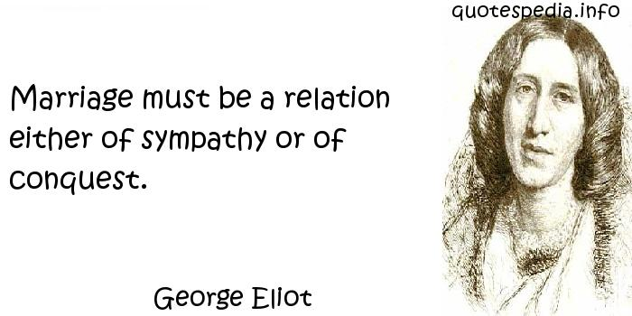 George Eliot - Marriage must be a relation either of sympathy or of conquest.