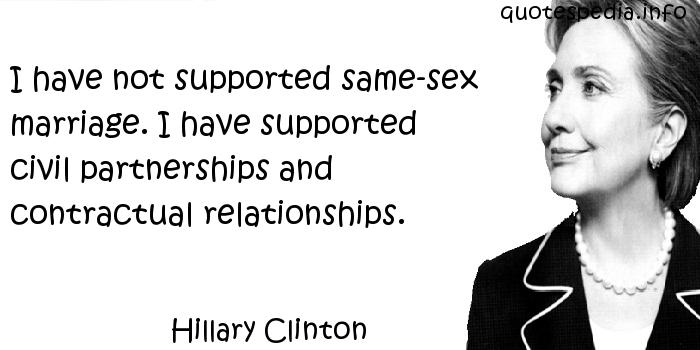 Hillary Clinton - I have not supported same-sex marriage. I have supported civil partnerships and contractual relationships.